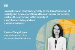 Les journalistes peuvent contribuer grandement à la transformation de la société, mais une nouvelle conception de la nature humaine est nécessaire, une conception qui voit la noblesse de chaque être humain. Lyazzat Yangaliyeva directrice du Bureau bahá'í des affaires extérieures du Kazakhstan.